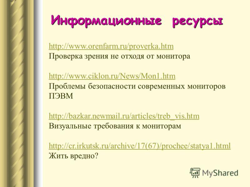 http://www.orenfarm.ru/proverka.htm Проверка зрения не отходя от монитора http://www.ciklon.ru/News/Mon1.htm Проблемы безопасности современных мониторов ПЭВМ http://bazkar.newmail.ru/articles/treb_vis.htm http://bazkar.newmail.ru/articles/treb_vis.ht