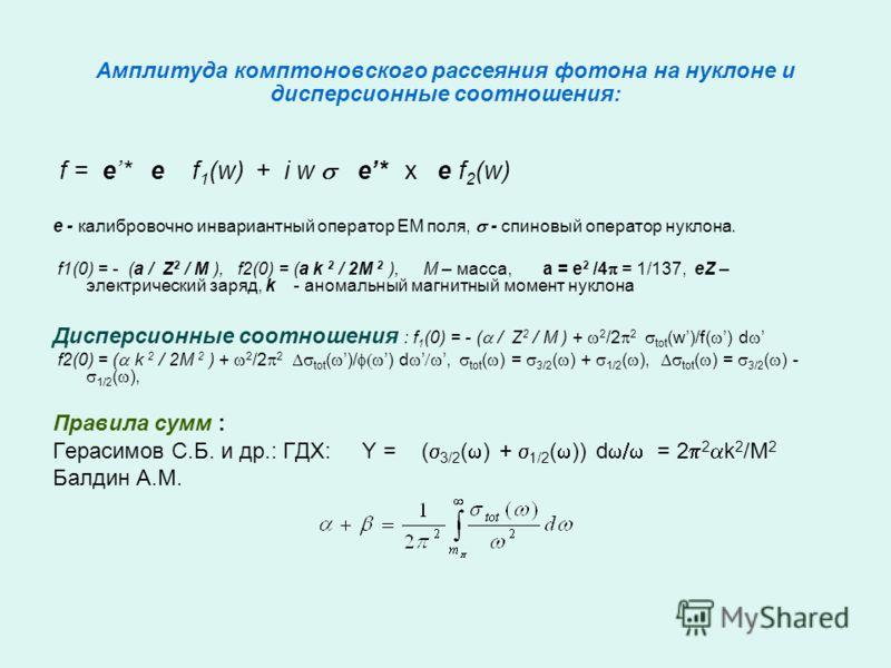 Амплитуда комптоновского рассеяния фотона на нуклоне и дисперсионные соотношения: f = e* e f 1 (w) + i w e* x e f 2 (w) e - калибровочно инвариантный оператор ЕМ поля, - спиновый оператор нуклона. f1(0) = - (a / Z 2 / M ), f2(0) = (a k 2 / 2M 2 ), М