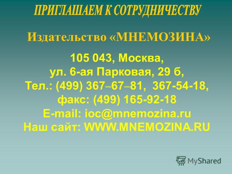 Издательство «МНЕМОЗИНА» 105 043, Москва, ул. 6-ая Парковая, 29 б, Тел.: (499) 367 – 67 – 81, 367-54-18, факс: (499) 165-92-18 E-mail: ioc@mnemozina.ru Наш сайт: WWW.MNEMOZINA.RU