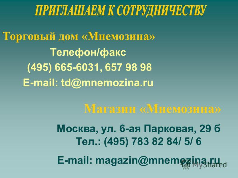 Телефон/факс (495) 665-6031, 657 98 98 E-mail: td@mnemozina.ru Торговый дом «Мнемозина» Магазин «Мнемозина» Москва, ул. 6-ая Парковая, 29 б Тел.: (495) 783 82 84/ 5/ 6 E-mail: magazin@mnemozina.ru