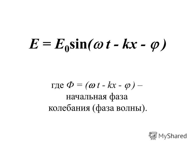 E = E 0 sin( t - kx - ) где Ф = ( t - kx - ) – начальная фаза колебания (фаза волны).
