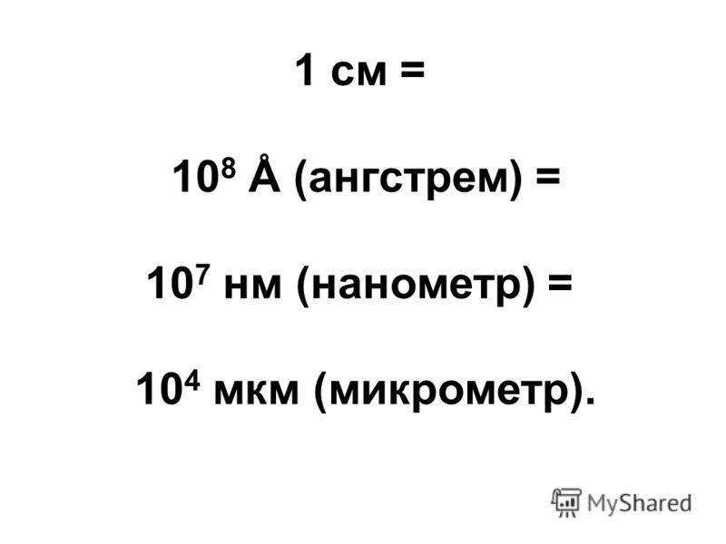 1 см = 10 8 Å (ангстрем) = 10 7 нм (нанометр) = 10 4 мкм (микрометр).