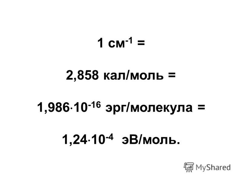 1 см -1 = 2,858 кал/моль = 1,986 10 -16 эрг/молекула = 1,24 10 -4 эВ/моль.