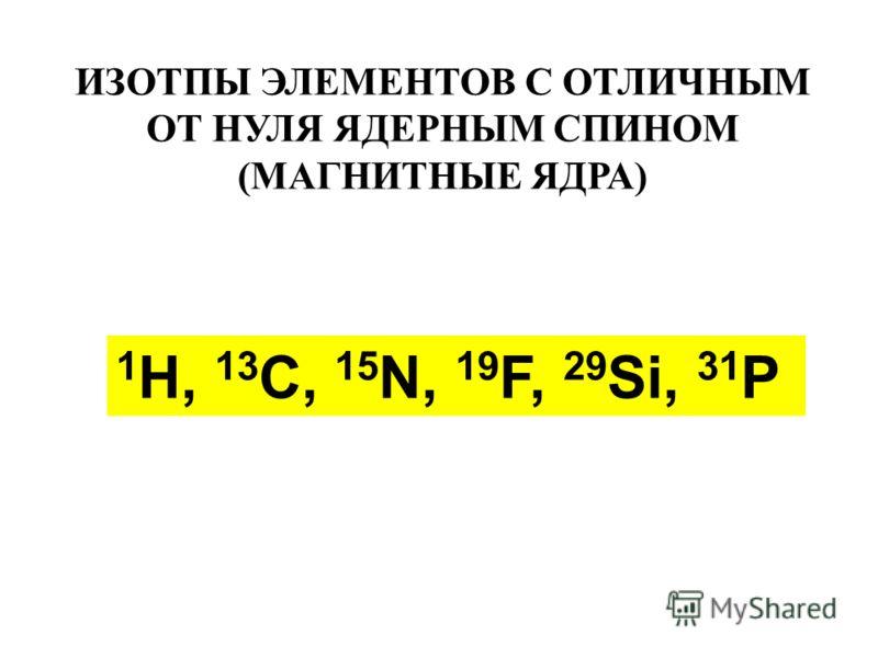 1 H, 13 C, 15 N, 19 F, 29 Si, 31 P ИЗОТПЫ ЭЛЕМЕНТОВ С ОТЛИЧНЫМ ОТ НУЛЯ ЯДЕРНЫМ СПИНОМ (МАГНИТНЫЕ ЯДРА)