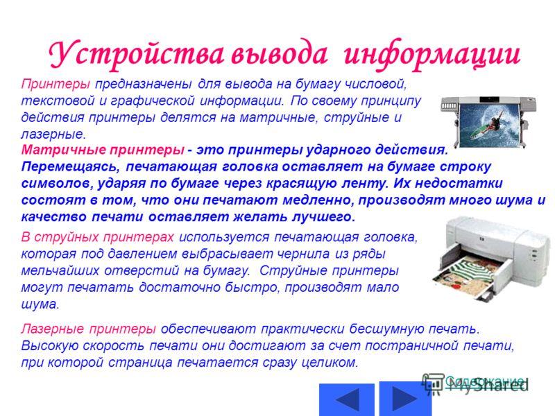 Устройства вывода информации Принтеры предназначены для вывода на бумагу числовой, текстовой и графической информации. По своему принципу действия принтеры делятся на матричные, струйные и лазерные. Матричные принтеры - это принтеры ударного действия