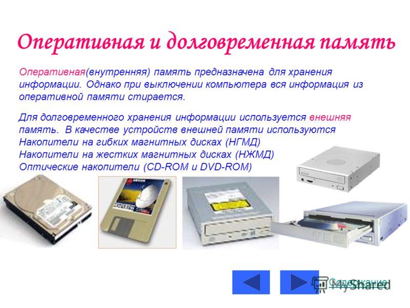 Оперативная и долговременная память Оперативная(внутренняя) память предназначена для хранения информации. Однако при выключении компьютера вся информация из оперативной памяти стирается. Для долговременного хранения информации используется внешняя па