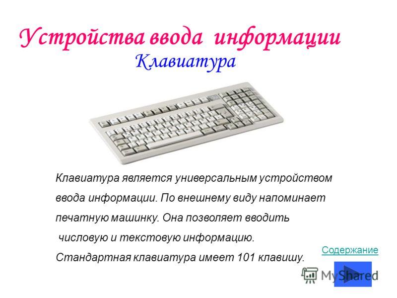 Устройства ввода информации Клавиатура Клавиатура является универсальным устройством ввода информации. По внешнему виду напоминает печатную машинку. Она позволяет вводить числовую и текстовую информацию. Стандартная клавиатура имеет 101 клавишу. Соде