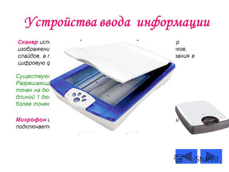 Устройства ввода информации Сканер используется для оптического ввода в компьютер изображений, представленных в виде фотографий, рисунков, слайдов, а также текстовых документов и их преобразования в цифровую форму. Существуют планшетные и ручные скан