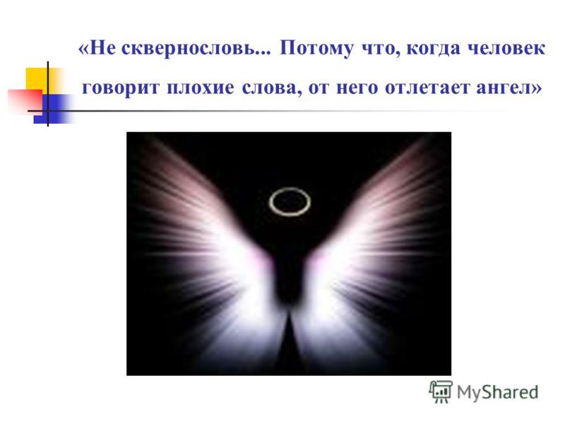 «Не сквернословь... Потому что, когда человек говорит плохие слова, от него отлетает ангел»