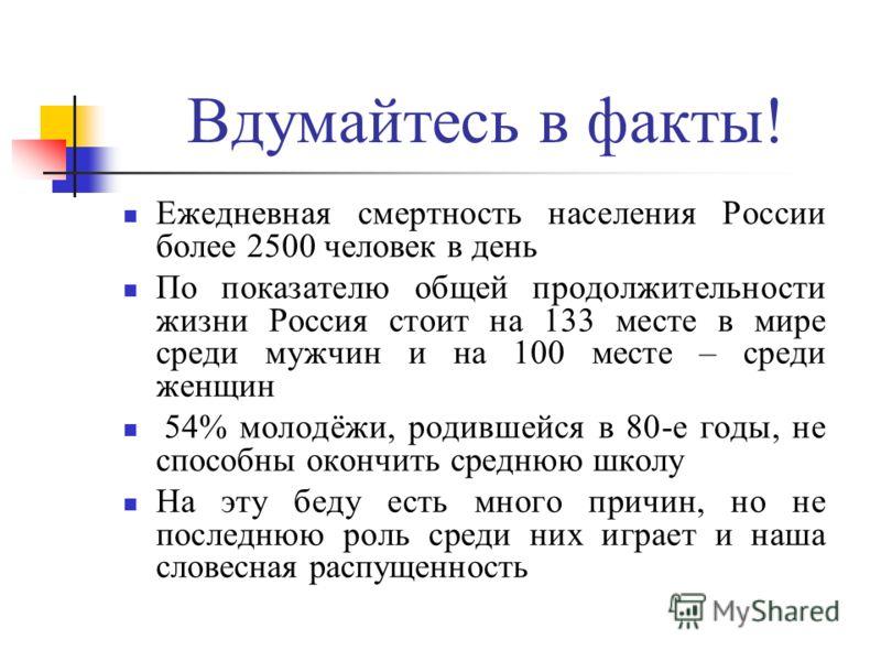 Вдумайтесь в факты! Ежедневная смертность населения России более 2500 человек в день По показателю общей продолжительности жизни Россия стоит на 133 месте в мире среди мужчин и на 100 месте – среди женщин 54% молодёжи, родившейся в 80-е годы, не спос
