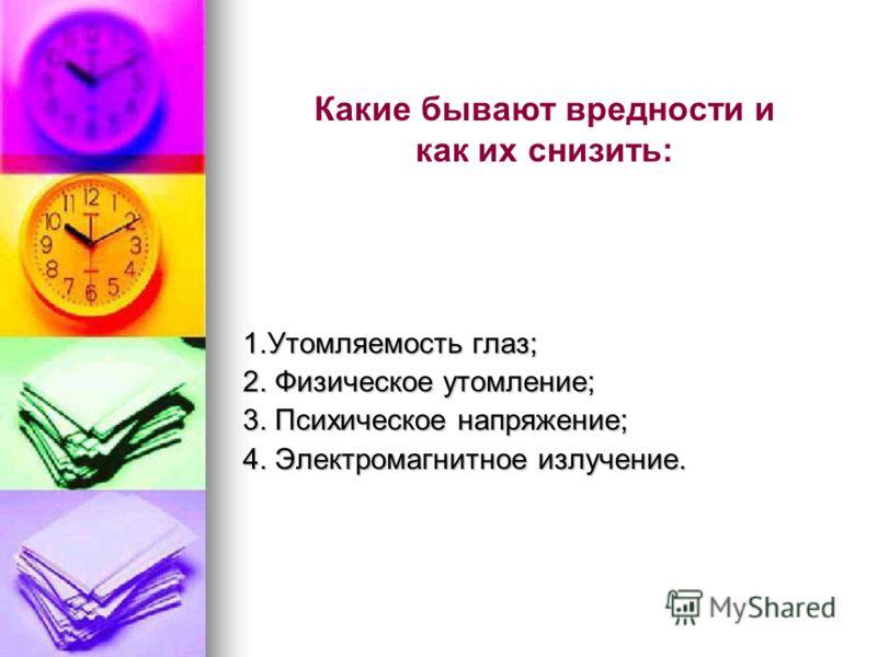1.Утомляемость глаз; 2. Физическое утомление; 3. Психическое напряжение; 4. Электромагнитное излучение. Какие бывают вредности и как их снизить:
