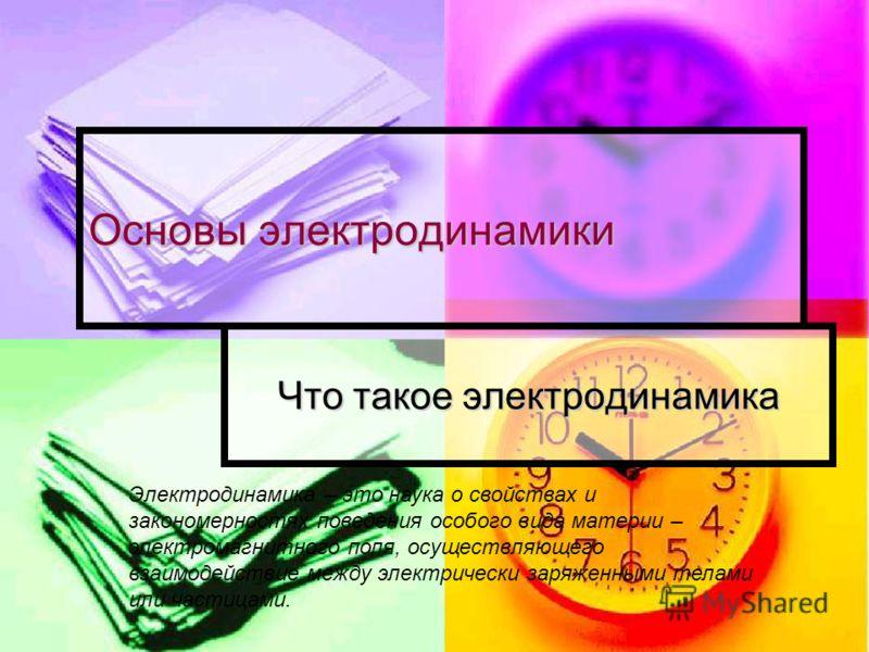 Основы электродинамики Что такое электродинамика Электродинамика – это наука о свойствах и закономерностях поведения особого вида материи – электромагнитного поля, осуществляющего взаимодействие между электрически заряженными телами или частицами.
