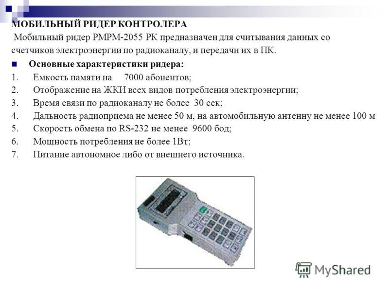 МОБИЛЬНЫЙ РИДЕР КОНТРОЛЕРА Мобильный ридер РМРМ-2055 РК предназначен для считывания данных со счетчиков электроэнергии по радиоканалу, и передачи их в ПК. Основные характеристики ридера: 1. Емкость памяти на 7000 абонентов; 2. Отображение на ЖКИ всех