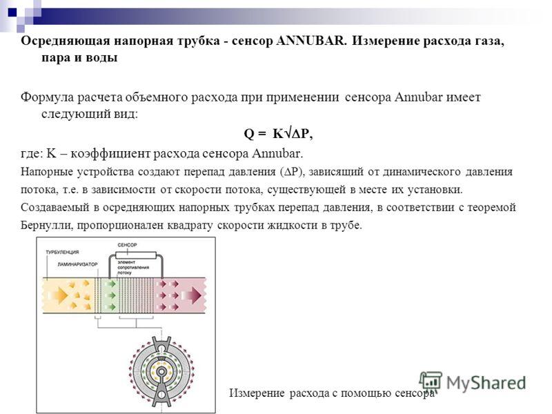 Осредняющая напорная трубка - сенсор ANNUBAR. Измерение расхода газа, пара и воды Формула расчета объемного расхода при применении сенсора Annubar имеет следующий вид: Q = K Р, где: K – коэффициент расхода сенсора Annubar. Напорные устройства создают