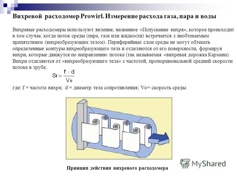 Вихревой расходомер Prowirl. Измерение расхода газа, пара и воды Вихревые расходомеры используют явление, названное «Испускание вихря», которое происходит в том случае, когда поток среды (пара, газа или жидкости) встречается с необтекаемым препятстви