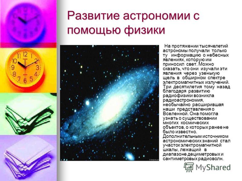 Развитие астрономии с помощью физики На протяжении тысячелетий астрономы получали только ту информацию о небесных явлениях, которую им приносил свет. Можно сказать, что они изучали эти явления через узенькую щель в обширном спектре электромагнитных и