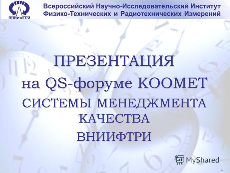 1 ПРЕЗЕНТАЦИЯ на QS-форуме КООМЕТ СИСТЕМЫ МЕНЕДЖМЕНТА КАЧЕСТВА ВНИИФТРИ 1