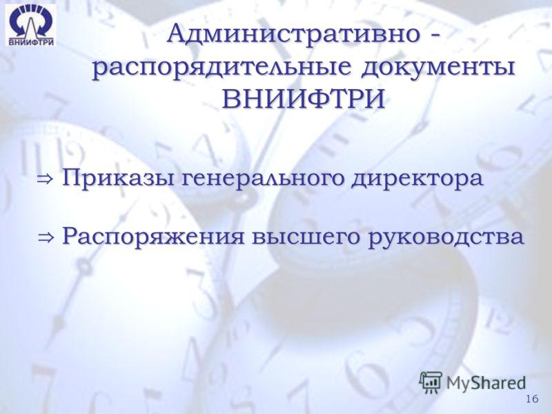 16 Административно - распорядительные документы ВНИИФТРИ Приказы генерального директора Распоряжения высшего руководства 16