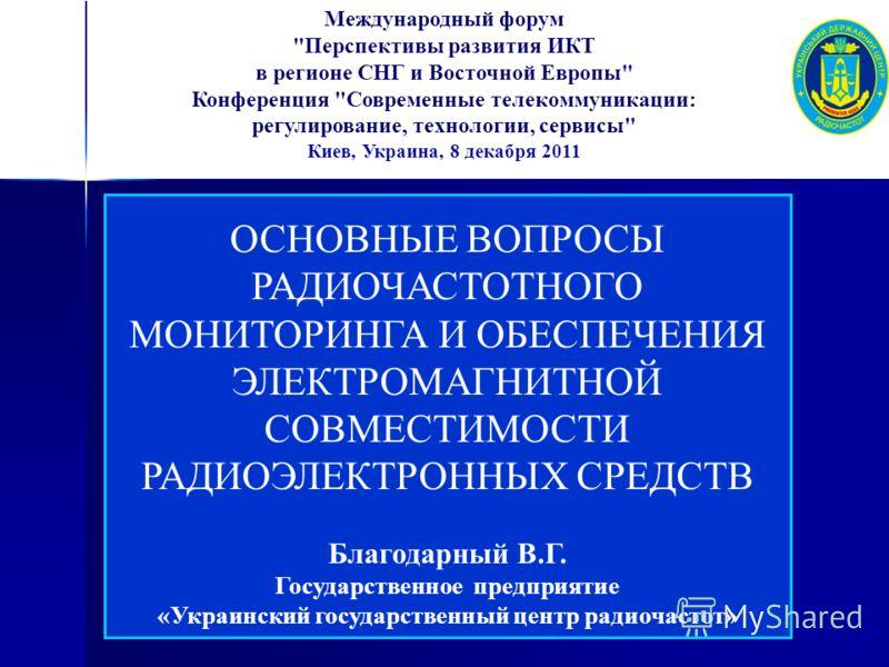 ОСНОВНЫЕ ВОПРОСЫ РАДИОЧАСТОТНОГО МОНИТОРИНГА И ОБЕСПЕЧЕНИЯ ЭЛЕКТРОМАГНИТНОЙ СОВМЕСТИМОСТИ РАДИОЭЛЕКТРОННЫХ СРЕДСТВ Благодарный В.Г. Государственное предприятие «Украинский государственный центр радиочастот» Международный форум