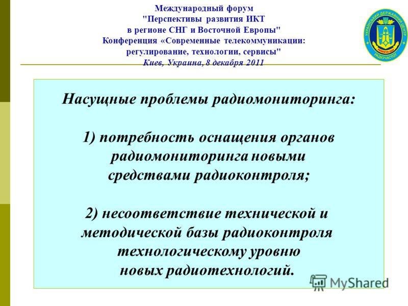 Насущные проблемы радиомониторинга: 1) потребность оснащения органов радиомониторинга новыми средствами радиоконтроля; 2) несоответствие технической и методической базы радиоконтроля технологическому уровню новых радиотехнологий. Международный форум