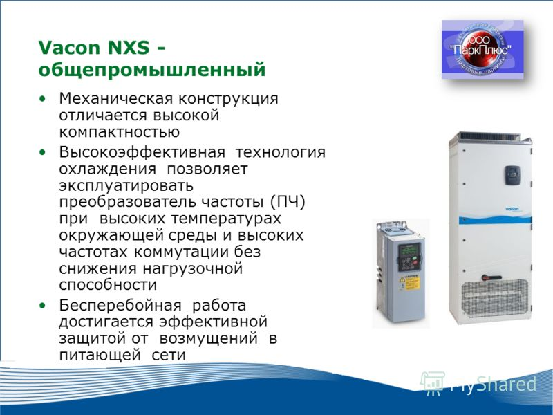 2 2010 г. г. Москва Vacon NXS - общепромышленный Механическая конструкция отличается высокой компактностью Высокоэффективная технология охлаждения позволяет эксплуатировать преобразователь частоты (ПЧ) при высоких температурах окружающей среды и высо