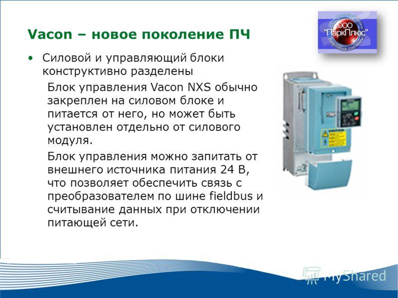 7 2010 г. г. Москва Силовой и управляющий блоки конструктивно разделены Блок управления Vacon NXS обычно закреплен на силовом блоке и питается от него, но может быть установлен отдельно от силового модуля. Блок управления можно запитать от внешнего и