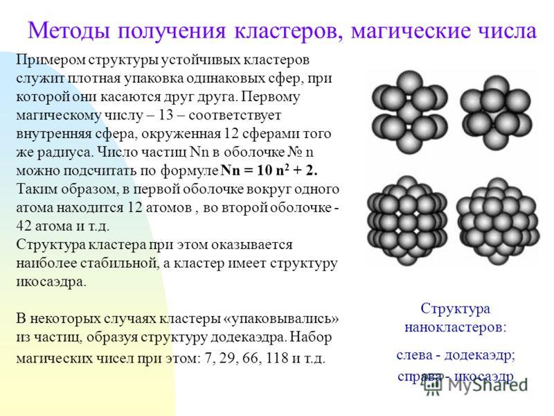 Методы получения кластеров, магические числа Примером структуры устойчивых кластеров служит плотная упаковка одинаковых сфер, при которой они касаются друг друга. Первому магическому числу – 13 – соответствует внутренняя сфера, окруженная 12 сферами