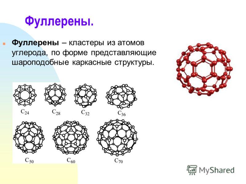 Фуллерены. n Фуллерены – кластеры из атомов углерода, по форме представляющие шароподобные каркасные структуры.