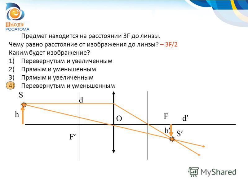 Предмет находится на расстоянии 3F до линзы. Чему равно расстояние от изображения до линзы? – 3F/2 Каким будет изображение? 1)Перевернутым и увеличенным 2)Прямым и уменьшенным 3)Прямым и увеличенным 4)Перевернутым и уменьшенным F F S S h h d d O