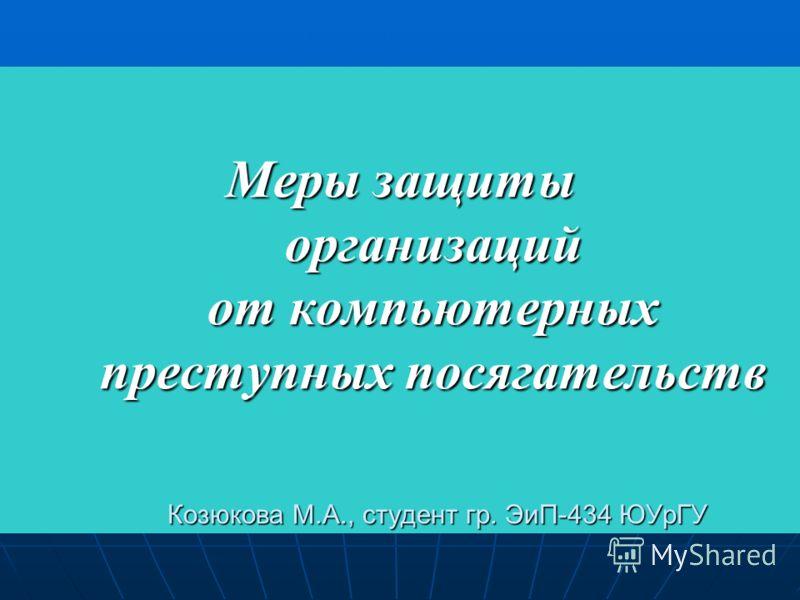 Меры защиты организаций от компьютерных преступных посягательств Козюкова М.А., студент гр. ЭиП-434 ЮУрГУ