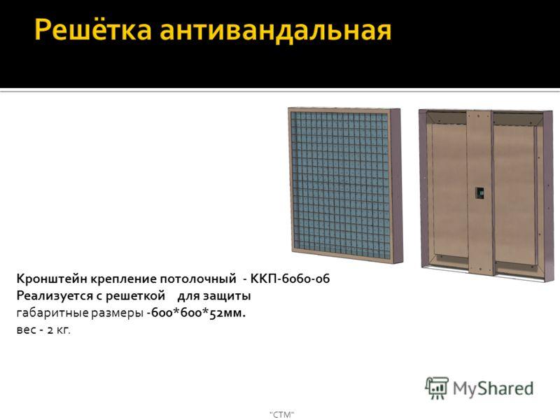 СТМ Кронштейн крепление потолочный - ККП-6060-06 Реализуется с решеткой для защиты габаритные размеры -600*600*52мм. вес - 2 кг.