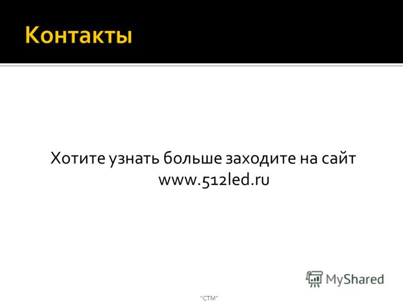 Хотите узнать больше заходите на сайт www.512led.ru СТМ