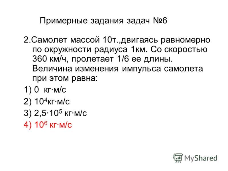 Примерные задания задач 6 2.Самолет массой 10т.,двигаясь равномерно по окружности радиуса 1км. Со скоростью 360 км/ч, пролетает 1/6 ее длины. Величина изменения импульса самолета при этом равна: 1) 0 кг·м/с 2) 10 4 кг·м/с 3) 2,5·10 5 кг·м/с 4) 10 6 к
