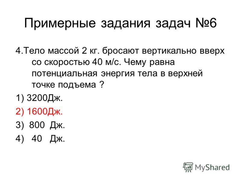 Примерные задания задач 6 4.Тело массой 2 кг. бросают вертикально вверх со скоростью 40 м/с. Чему равна потенциальная энергия тела в верхней точке подъема ? 1) 3200Дж. 2) 1600Дж. 3) 800 Дж. 4) 40 Дж.