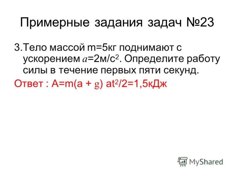 Примерные задания задач 23 3.Тело массой m=5кг поднимают с ускорением a =2м/с 2. Определите работу силы в течение первых пяти секунд. Ответ : А=m(a + g ) at 2 /2=1,5кДж