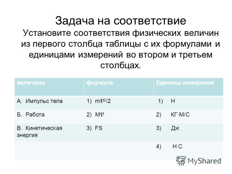 Задача на соответствие Установите соответствия физических величин из первого столбца таблицы с их формулами и единицами измерений во втором и третьем столбцах. величинаформулаЕдиница измерения А. Импульс тела 1) m V 2 /2 1) Н Б. Работа 2)M V 2) КГ·М/