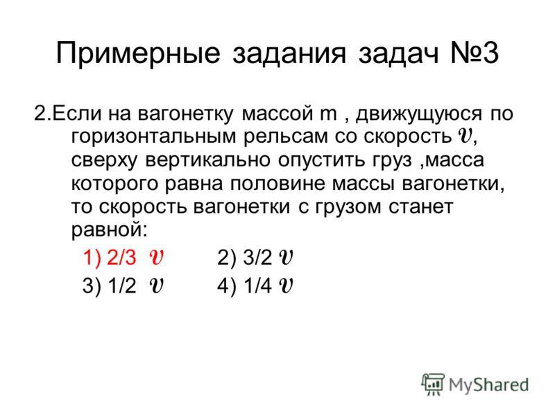 Примерные задания задач 3 2.Если на вагонетку массой m, движущуюся по горизонтальным рельсам со скорость V, сверху вертикально опустить груз,масса которого равна половине массы вагонетки, то скорость вагонетки с грузом станет равной: 1) 2/3 V 2) 3/2