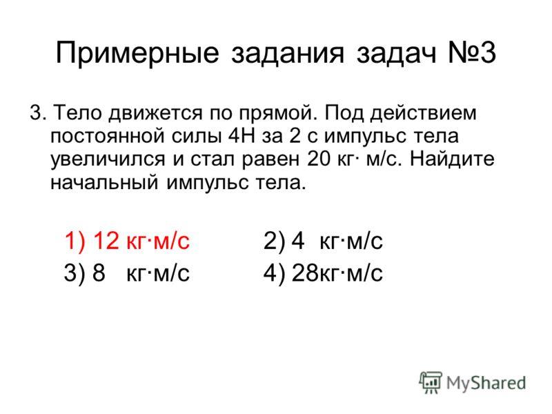 Примерные задания задач 3 3. Тело движется по прямой. Под действием постоянной силы 4Н за 2 с импульс тела увеличился и стал равен 20 кг· м/с. Найдите начальный импульс тела. 1) 12 кг·м/с 2) 4 кг·м/с 3) 8 кг·м/с 4) 28кг·м/с