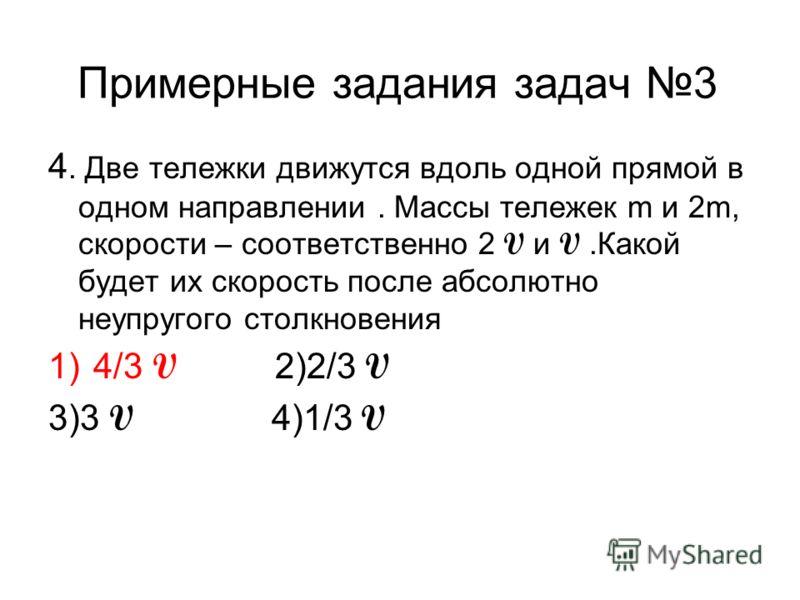 Примерные задания задач 3 4. Две тележки движутся вдоль одной прямой в одном направлении. Массы тележек m и 2m, скорости – соответственно 2 V и V.Какой будет их скорость после абсолютно неупругого столкновения 1)4/3 V 2)2/3 V 3)3 V 4)1/3 V