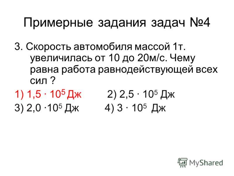 Примерные задания задач 4 3. Скорость автомобиля массой 1т. увеличилась от 10 до 20м/с. Чему равна работа равнодействующей всех сил ? 1) 1,5 · 10 5 Дж 2) 2,5 · 10 5 Дж 3) 2,0 ·10 5 Дж 4) 3 · 10 5 Дж