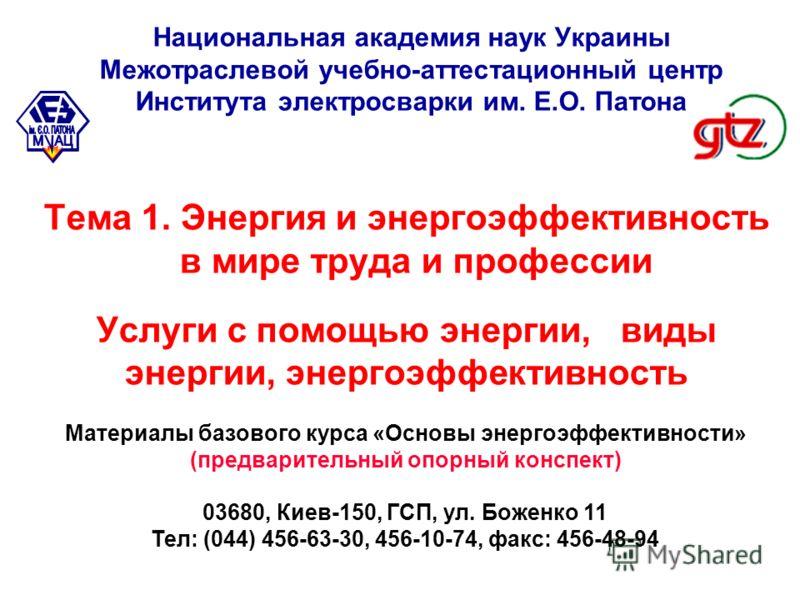 Тема 1. Энергия и энергоэффективность в мире труда и профессии Услуги с помощью энергии, виды энергии, энергоэффективность Материалы базового курса «Основы энергоэффективности» (предварительный опорный конспект) 03680, Киев-150, ГСП, ул. Боженко 11 Т