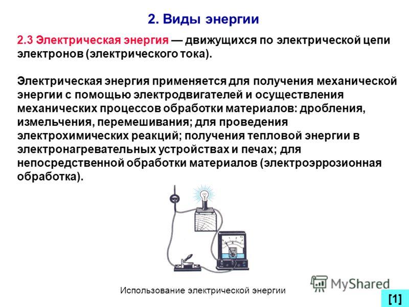 2. Виды энергии [1] 2.3 Электрическая энергия движущихся по электрической цепи электронов (электрического тока). Электрическая энергия применяется для получения механической энергии с помощью электродвигателей и осуществления механических процессов о