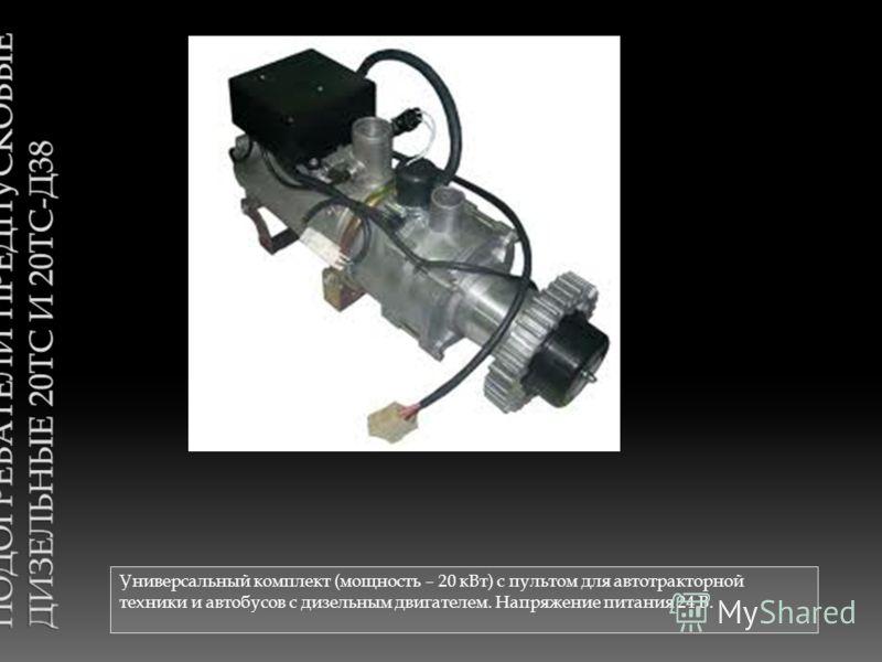 Универсальный комплект (мощность – 20 кВт) с пультом для автотракторной техники и автобусов с дизельным двигателем. Напряжение питания 24 В.