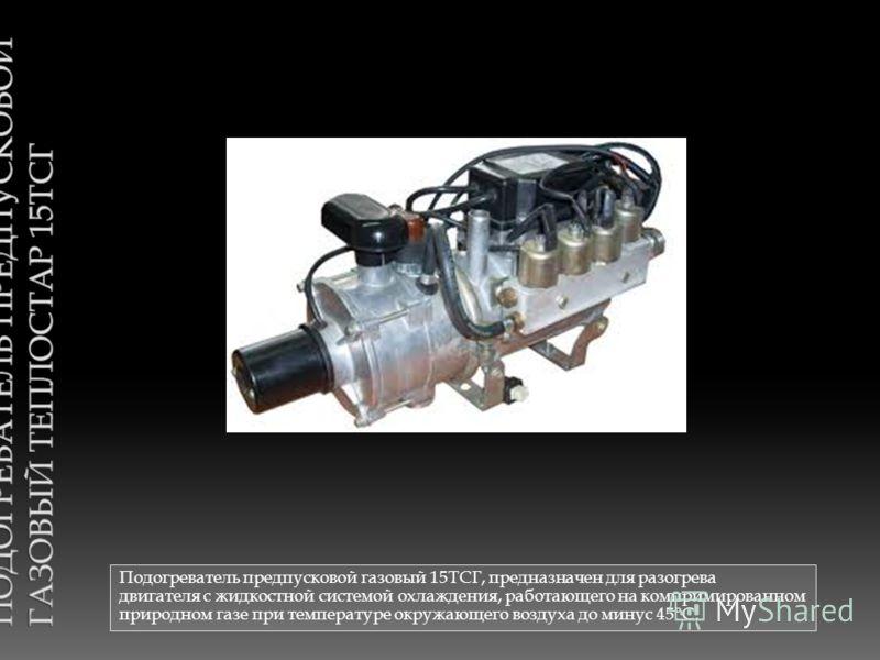 Подогреватель предпусковой газовый 15ТСГ, предназначен для разогрева двигателя с жидкостной системой охлаждения, работающего на компримированном природном газе при температуре окружающего воздуха до минус 45°С.
