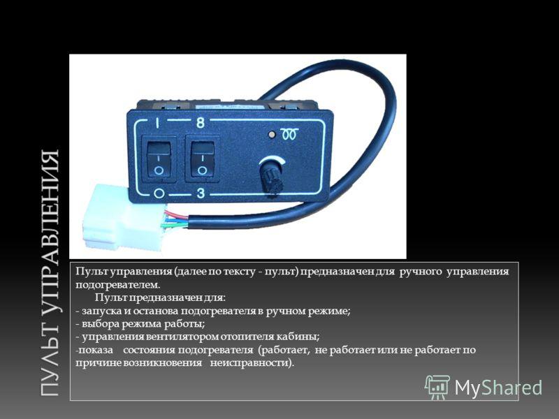 Пульт управления (далее по тексту - пульт) предназначен для ручного управления подогревателем. Пульт предназначен для: - запуска и останова подогревателя в ручном режиме; - выбора режима работы; - управления вентилятором отопителя кабины; - показа со