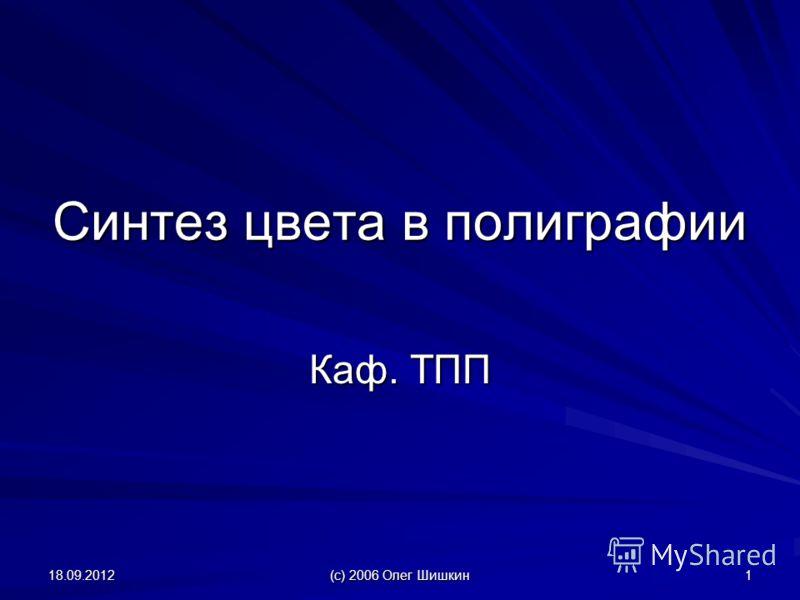 18.09.2012 (с) 2006 Олег Шишкин 1 Синтез цвета в полиграфии Каф. ТПП