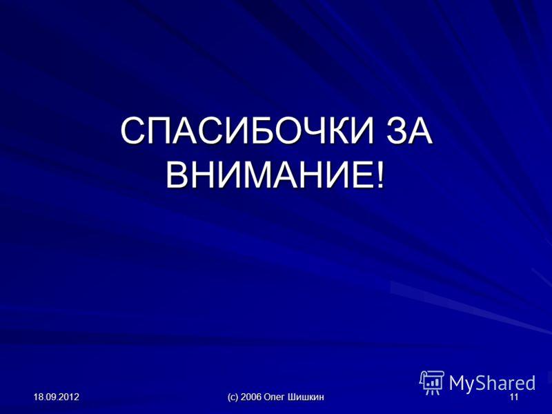 18.09.2012 (с) 2006 Олег Шишкин 11 СПАСИБОЧКИ ЗА ВНИМАНИЕ!