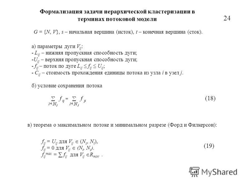 Формализация задачи иерархической кластеризации в терминах потоковой модели а) параметры дуги V ij : - L ij – нижняя пропускная способность дуги; -U ij – верхняя пропускная способность дуги; - f ij – поток по дуге L ij f ij U ij ; - C ij – стоимость