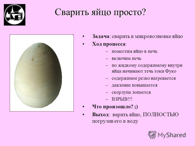 Задача: сварить в микроволновке яйцо Ход процесса: –поместим яйцо в печь –включим печь –по жидкому содержимому внутри яйца начинают течь токи Фуко –содержимое резко нагревается –давление повышается –скорлупа лопается –ВЗРЫВ!!! Что произошло? ;) Выход