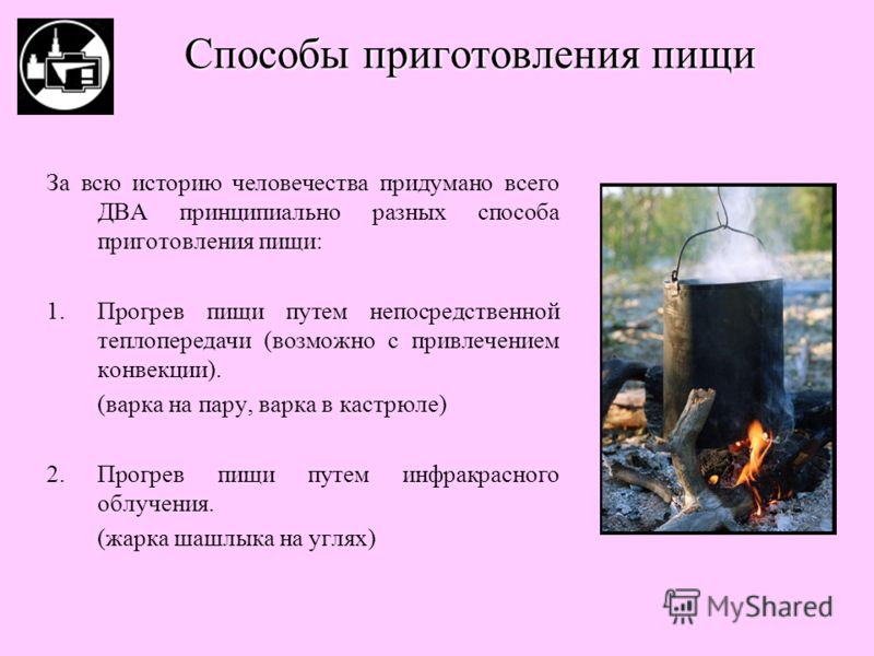 За всю историю человечества придумано всего ДВА принципиально разных способа приготовления пищи: 1.Прогрев пищи путем непосредственной теплопередачи (возможно с привлечением конвекции). (варка на пару, варка в кастрюле) 2.Прогрев пищи путем инфракрас